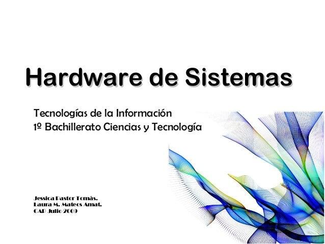 Hardware de SistemasHardware de Sistemas Tecnologías de la Información 1º Bachillerato Ciencias y Tecnología Jessica Pasto...