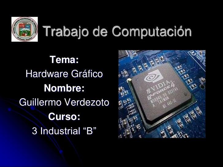 """Trabajo de Computación       Tema: Hardware Gráfico      Nombre:Guillermo Verdezoto       Curso:  3 Industrial """"B"""""""