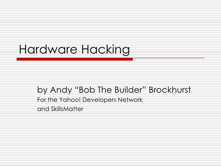 "Hardware Hacking     by Andy ""Bob The Builder"" Brockhurst   For the Yahoo! Developers Network   and SkillsMatter"