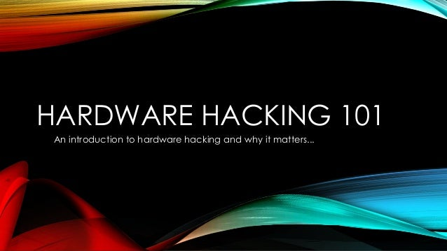 HARDWARE HACKING 101An introduction to hardware hacking and why it matters...