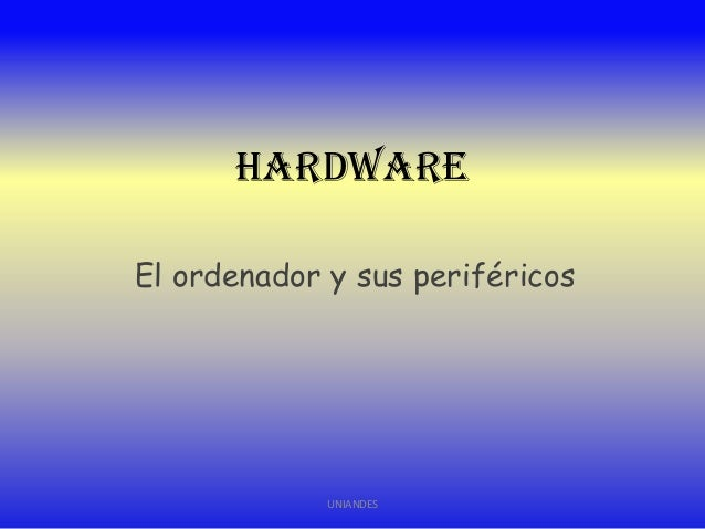 Hardware El ordenador y sus periféricos  UNIANDES