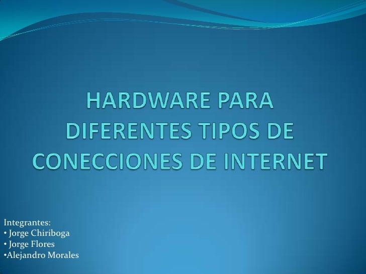HARDWARE PARA DIFERENTES TIPOS DE CONECCIONES DE INTERNET<br />Integrantes:<br /><ul><li> Jorge Chiriboga