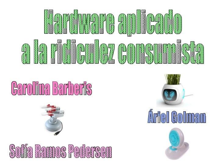 Hardware aplicado  a la ridiculez consumista Áriel Golman Sofía Ramos Pedersen Carolina Barberis