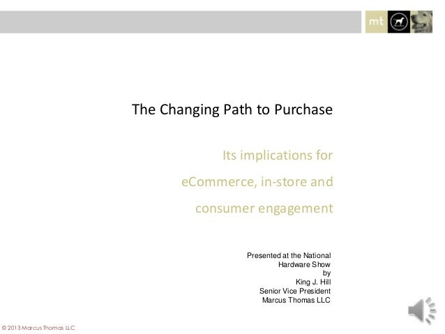 Its implications foreCommerce, in-store andconsumer engagementThe Changing Path to Purchase© 2013 Marcus Thomas LLCPresent...
