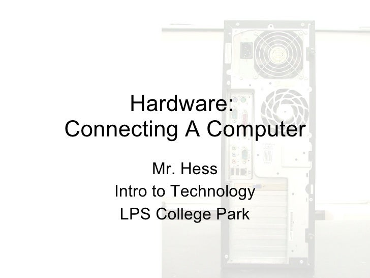 Hardware:  Connecting A Computer Mr. Hess Intro to Technology LPS College Park
