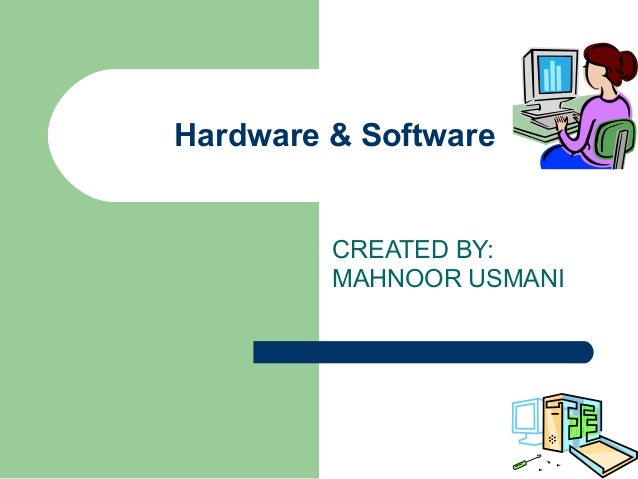 Hardware & Software         CREATED BY:         MAHNOOR USMANI