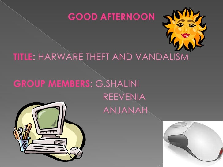 GOOD AFTERNOONTITLE: HARWARE THEFT AND VANDALISMGROUP MEMBERS: G.SHALINI                REEVENIA                ANJANAH