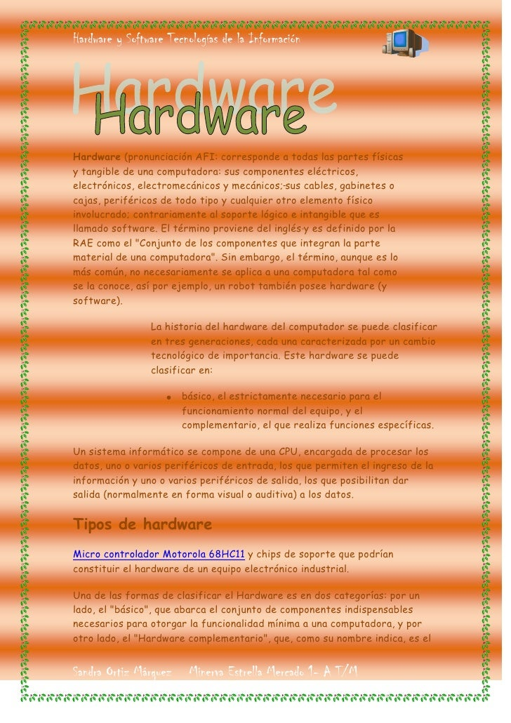 Hardware (pronunciación AFI: corresponde a todas las partes físicas y tangible de una computadora: sus componentes eléctri...