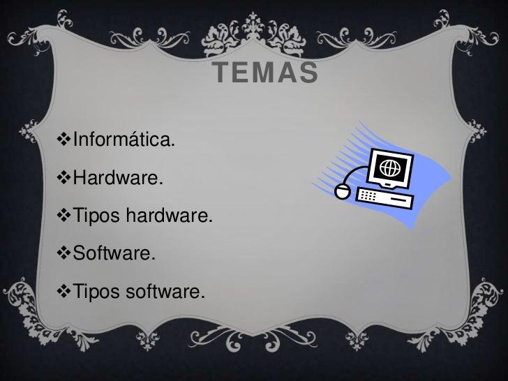 TEMASInformática.Hardware.Tipos hardware.Software.Tipos software.