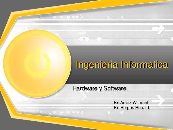 Ingenieria InformaticaHardware y Software.              Br. Arraiz Wilmant.              Br. Borges Ronald.