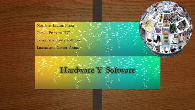 """Hardware Y Software Nombre: Brayan Plaza Curso: Primero """"D"""" Tema: hardware y software Licenciado: Xavier Poma."""