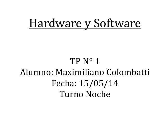 Hardware y Software TP Nº 1 Alumno: Maximiliano Colombatti Fecha: 15/05/14 Turno Noche