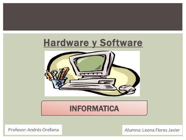 Hardware y Software Profesor: Andrés Orellana Alumno: Leona Flores Javier INFORMATICA