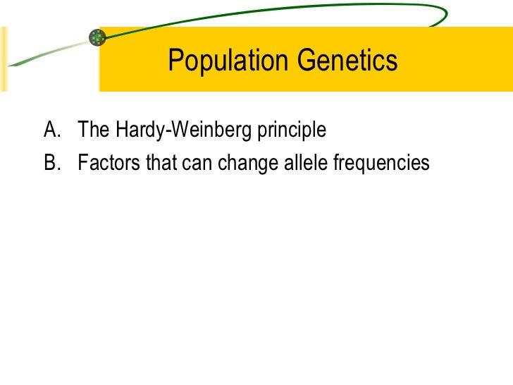 Population Genetics <ul><li>The Hardy-Weinberg principle </li></ul><ul><li>Factors that can change allele frequencies </li...