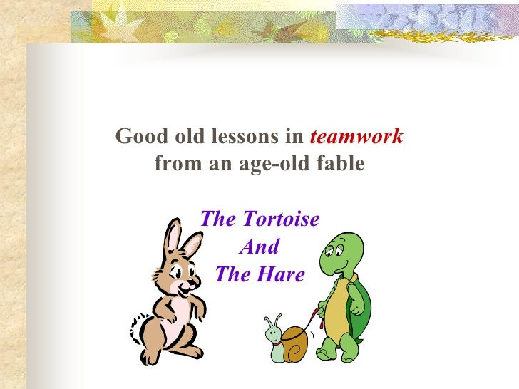 Good old lessons in teamwork     from an age­old fable           The Tortoise              And           The Hare
