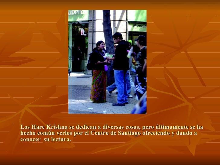 Los Hare Krishna se dedican a diversas cosas, pero últimamente se ha hecho común verlos por el Centro de Santiago ofrecien...