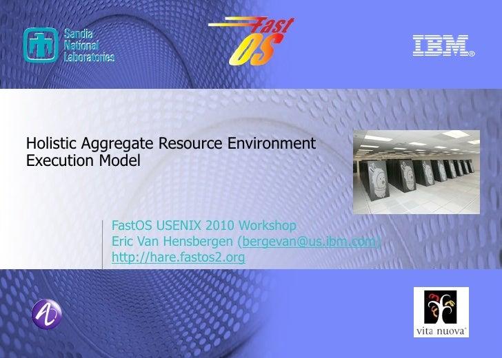 Holistic Aggregate Resource Environment Execution Model               FastOS USENIX 2010 Workshop            Eric Van Hens...