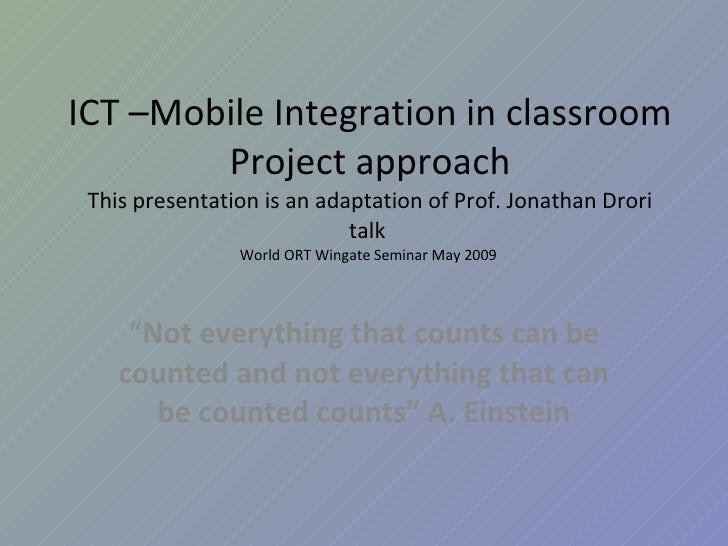 ICT –Mobile Integration in classroom Project approach This presentation is an adaptation of Prof. Jonathan Drori talk  Wor...