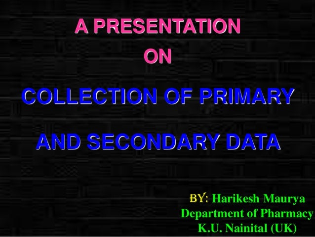 A PRESENTATION ON  COLLECTION OF PRIMARY AND SECONDARY DATA By: Harikesh Maurya Department of Pharmacy K.U. Nainital (UK)