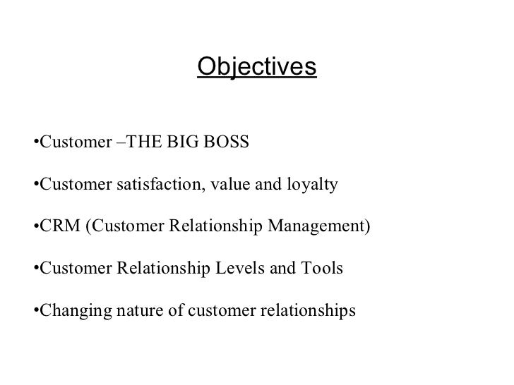 Objectives <ul><li>Customer –THE BIG BOSS </li></ul><ul><li>Customer satisfaction, value and loyalty </li></ul><ul><li>CRM...