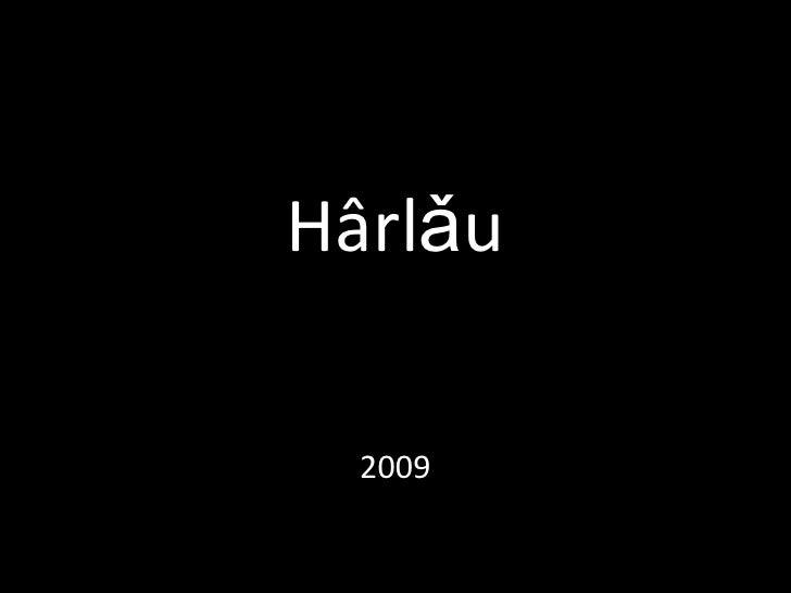 Hârlǎu<br />2009<br />