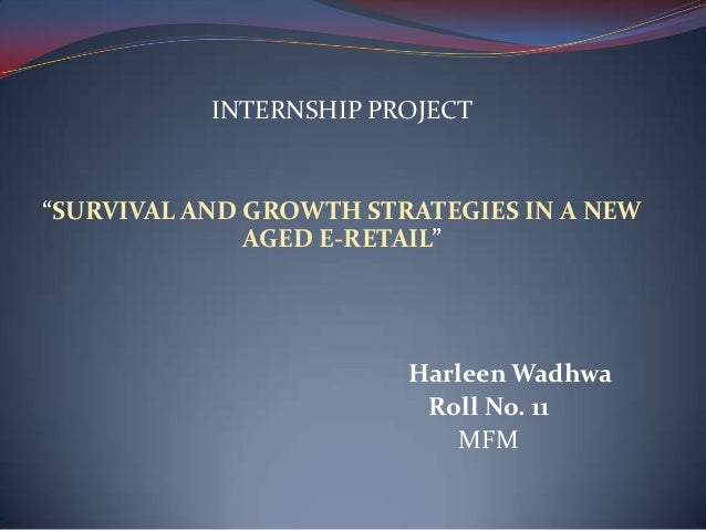 """INTERNSHIP PROJECT""""SURVIVAL AND GROWTH STRATEGIES IN A NEW              AGED E-RETAIL""""                        Harleen Wadh..."""