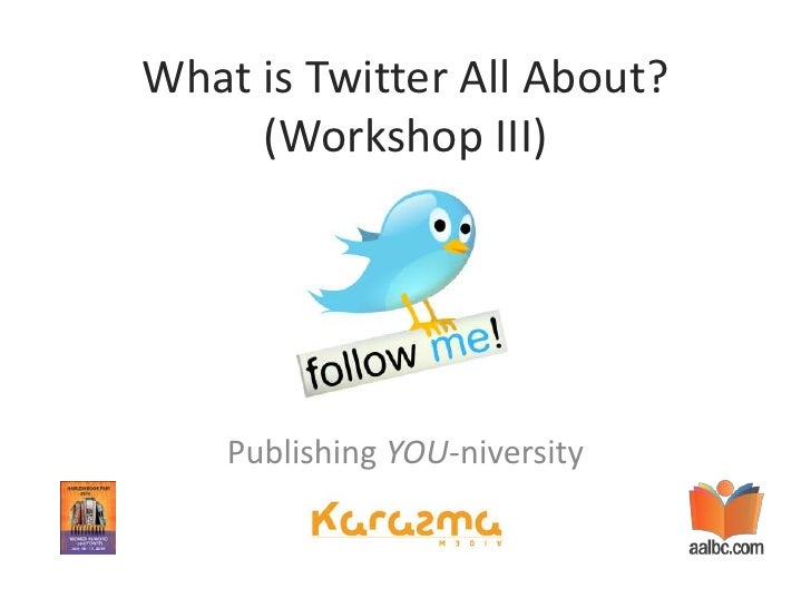 What is Twitter All About? (Workshop III)<br />Publishing YOU-niversity<br />