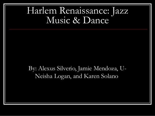 Harlem Renaissance: JazzMusic & DanceBy: Alexus Silverio, Jamie Mendoza, U-Neisha Logan, and Karen Solano