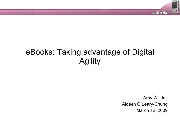 eBooks: Taking advantage of Digital Agility Amy Wilkins Aideen O'Leary-Chung March 12, 2009