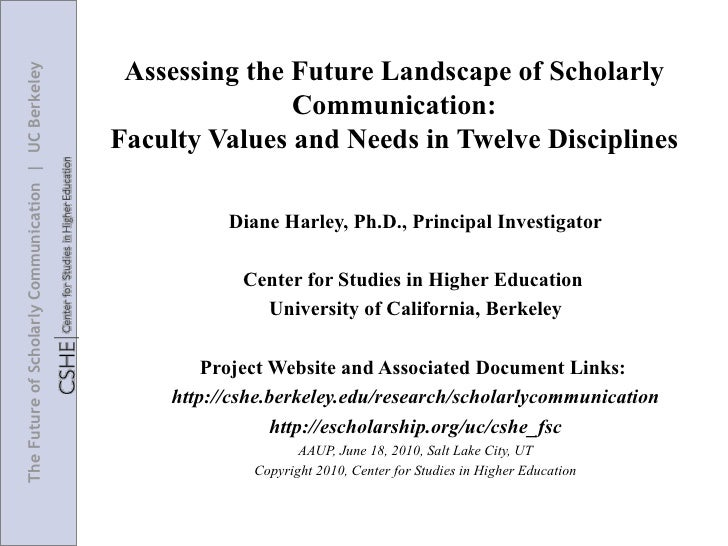 Assessing the Future Landscape of Scholarly Communication: Faculty Values and Needs in Twelve Disciplines Diane Harley, Ph...