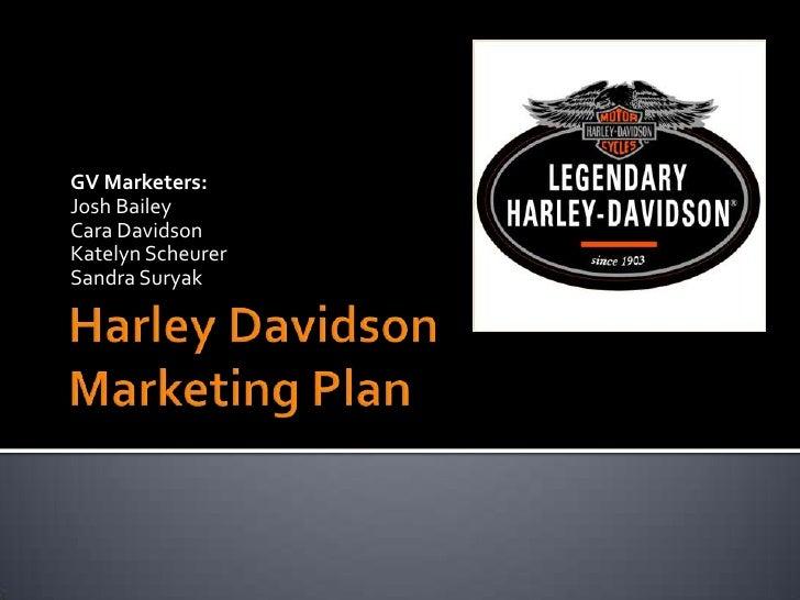 Harley DavidsonMarketing Plan<br />GV Marketers:<br />Josh Bailey<br />Cara Davidson<br />Katelyn Scheurer<br />Sandra Sur...