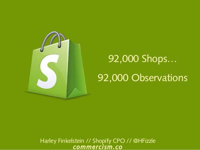 92,000 Shops… 92,000 Observations Harley Finkelstein // Shopify CPO // @HFizzle commercism.co
