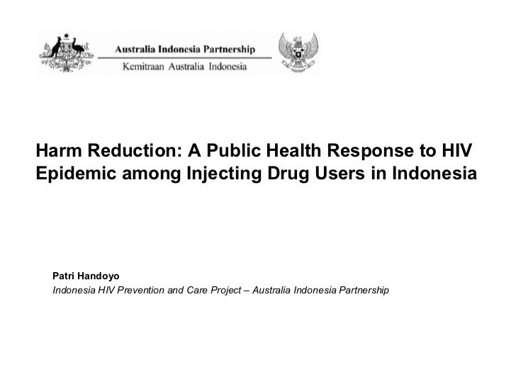 Harm Reduction: A Public Health Response to HIV Epidemic among Injecting Drug Users in Indonesia Patri Handoyo Indonesia H...