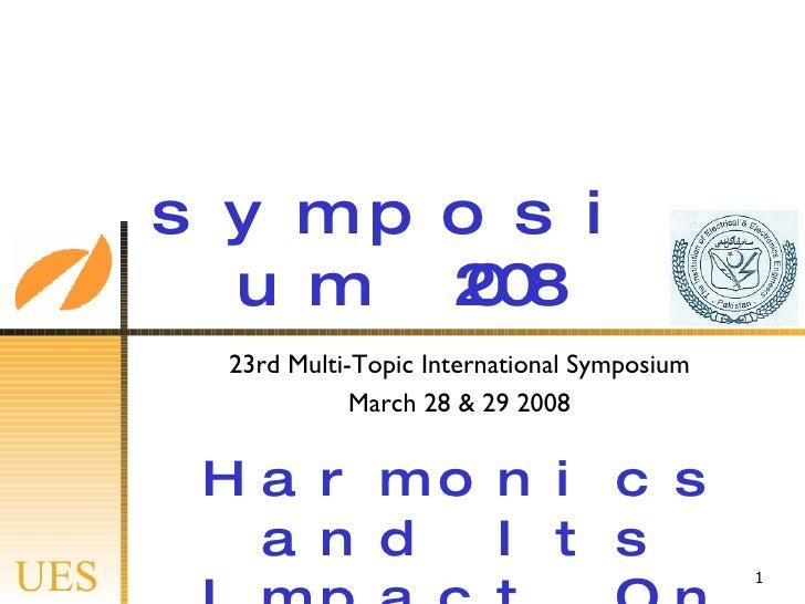 symposium 2008 23rd Multi-Topic International Symposium March 28 & 29 2008 <ul><ul><li>Harmonics and Its Impact On Industr...