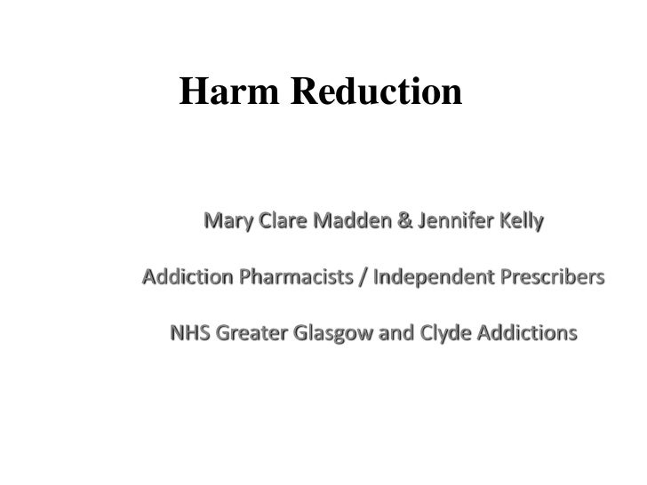 Harm Reduction      Mary Clare Madden & Jennifer KellyAddiction Pharmacists / Independent Prescribers  NHS Greater Glasgow...