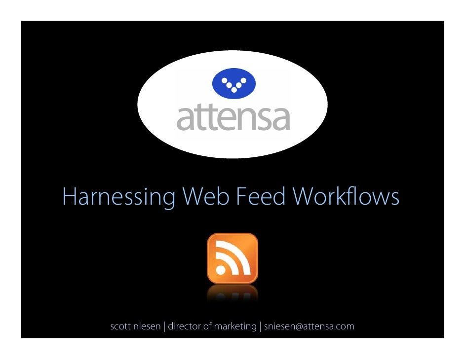 Harnessing Web Feed Workflows        scott niesen | director of marketing | sniesen@attensa.com