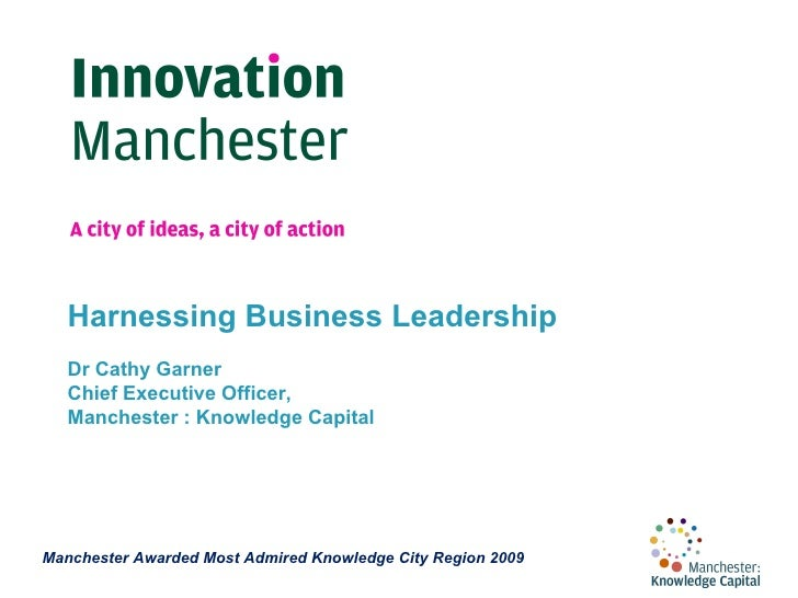 Harnessing Business Leadership  Dr Cathy Garner Chief Executive Officer, Manchester : Knowledge Capital