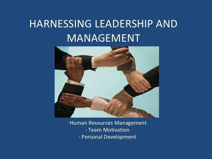 HARNESSING LEADERSHIP AND MANAGEMENT <ul><li>Human Resources Management - Team Motivation - Personal Development </li></ul>