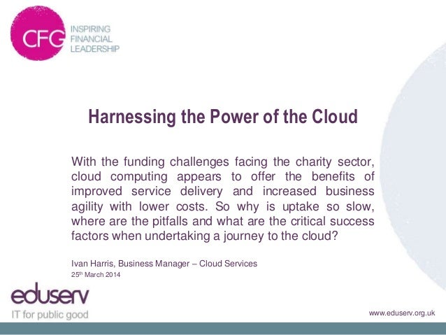 www.eduserv.org.uk Harnessing the Power of the Cloud With the funding challenges facing the charity sector, cloud computin...