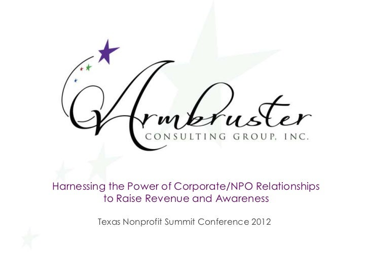 Harnessing the Power of Corporate/NPO Relationships          to Raise Revenue and Awareness        Texas Nonprofit Summit ...