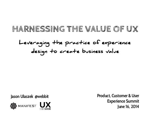 HARNESSING THE VALUE OF UX Leveraging the practice of experience design to create business value Jason Ulaszek @webbit Pro...