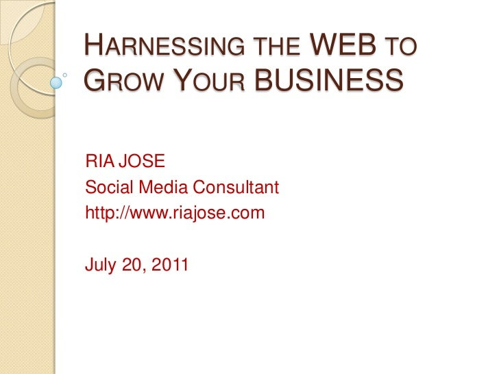 Harnessing the WEB to Grow Your BUSINESS<br />RIA JOSE<br />Social Media Consultant<br />http://www.riajose.com<br />July ...