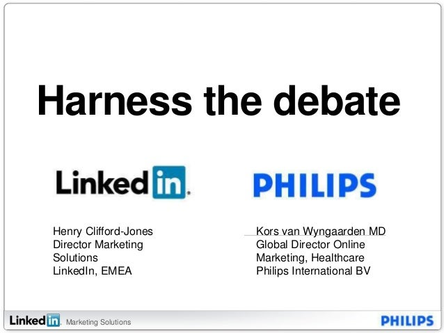 Marketing Solutions Harness the debate Henry Clifford-Jones Director Marketing Solutions LinkedIn, EMEA Kors van Wyngaarde...