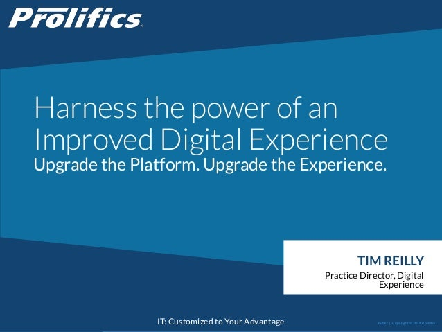 CONNECT WITH US: IT: Customized to Your Advantage Harness the power of an Improved Digital Experience Upgrade the Platform...