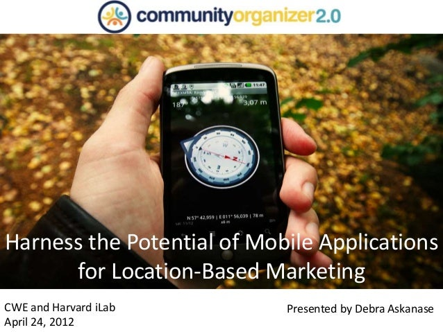 CWE and Harvard iLab April 24, 2012 Harness the Potential of Mobile Applications for Location-Based Marketing Presented by...