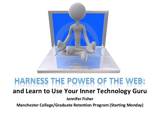 and Learn to Use Your Inner Technology Guru Jennifer Fisher Manchester College/Graduate Retention Program (Starting Monday)