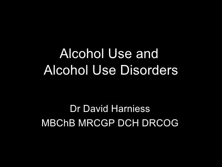 Alcohol Use and  Alcohol Use Disorders Dr David Harniess MBChB MRCGP DCH DRCOG