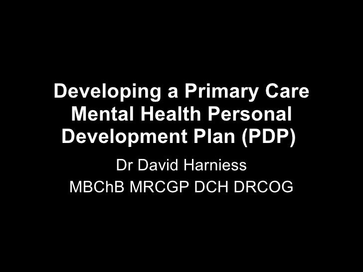 Developing a Primary Care Mental Health Personal Development Plan (PDP)   Dr David Harniess MBChB MRCGP DCH DRCOG