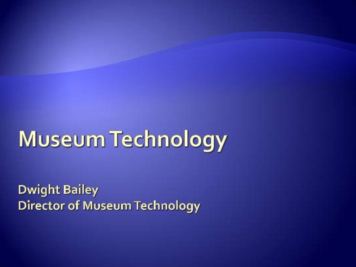 Museum TechnologyDwight BaileyDirector of Museum Technology<br />