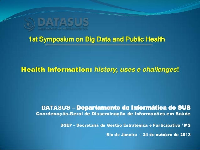 1st Symposium on Big Data and Public Health  Health Information: history, uses e challenges!  DATASUS – Departamento de In...